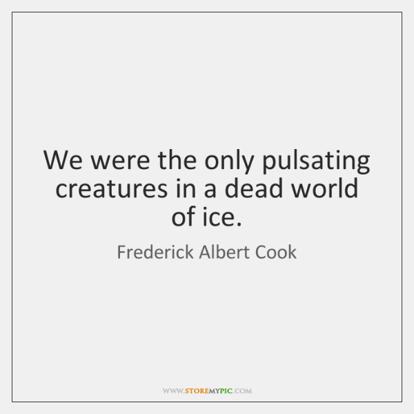 We were the only pulsating creatures in a dead world of ice.