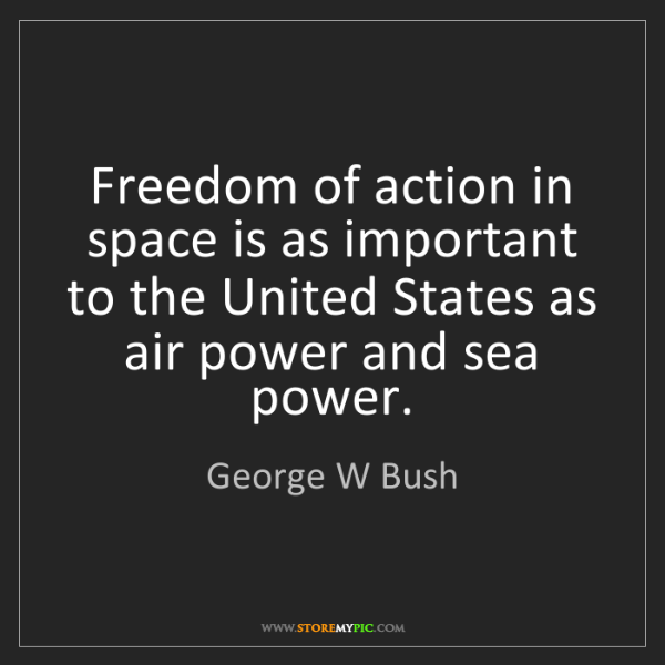 George W Bush: Freedom of action in space is as important to the United...