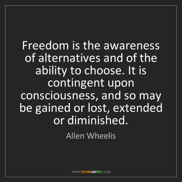 Allen Wheelis: Freedom is the awareness of alternatives and of the ability...