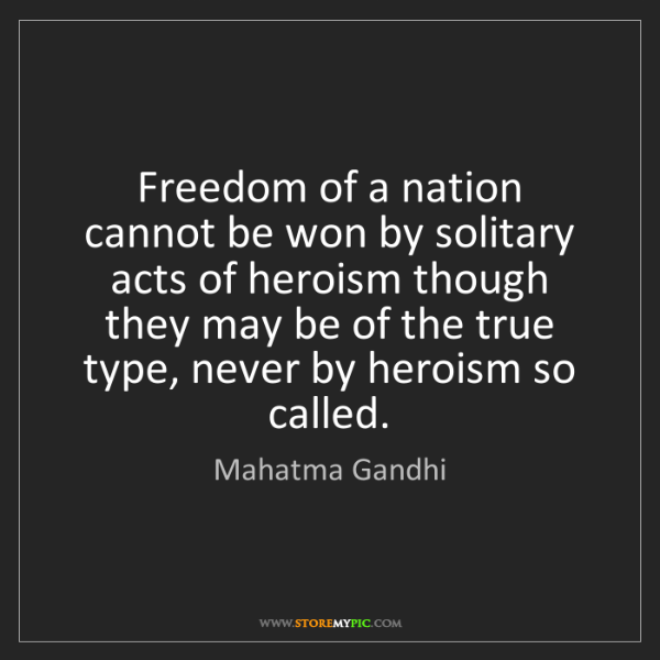 Mahatma Gandhi: Freedom of a nation cannot be won by solitary acts of...