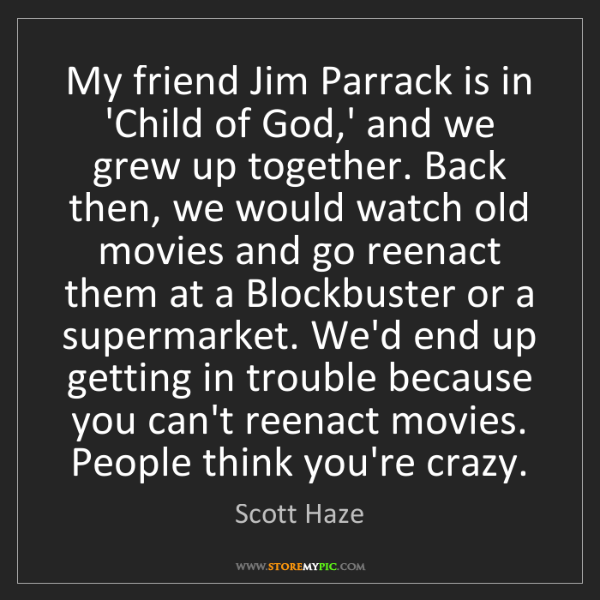 Scott Haze: My friend Jim Parrack is in 'Child of God,' and we grew...