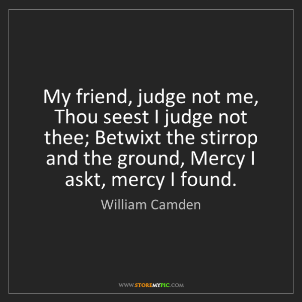 William Camden: My friend, judge not me, Thou seest I judge not thee;...