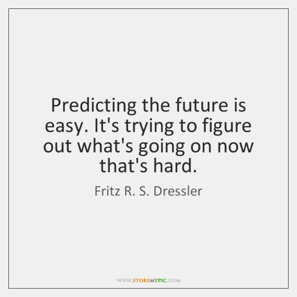 Predicting the future is easy. It's trying to figure out what's going ...