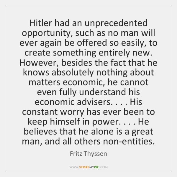Hitler had an unprecedented opportunity, such as no man will ever again ...