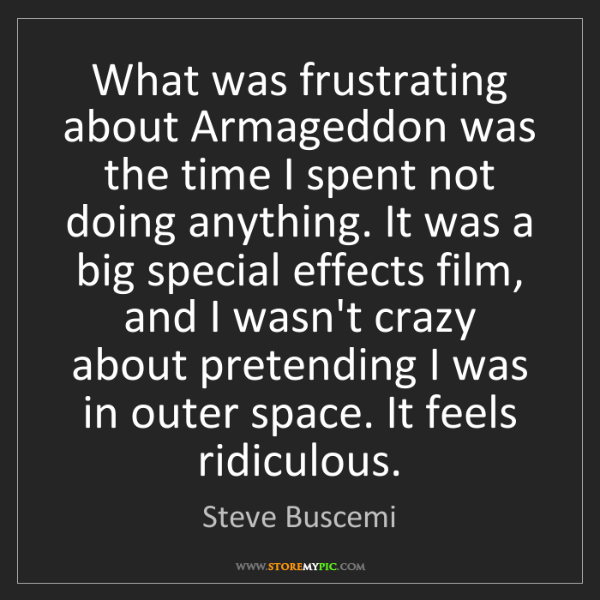 Steve Buscemi: What was frustrating about Armageddon was the time I...