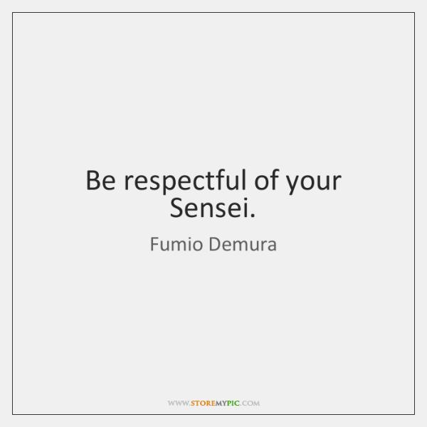 Be respectful of your Sensei.
