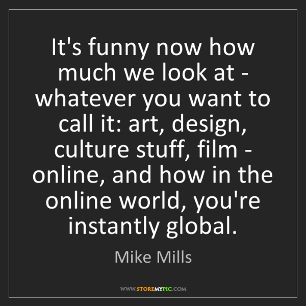 Mike Mills: It's funny now how much we look at - whatever you want...