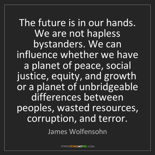 James Wolfensohn: The future is in our hands. We are not hapless bystanders....