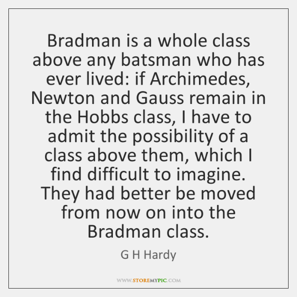 Bradman is a whole class above any batsman who has ever lived: ...