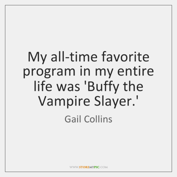 My all-time favorite program in my entire life was 'Buffy the Vampire ...