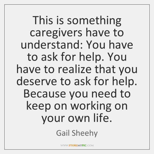 This is something caregivers have to understand: You have to ask for ...