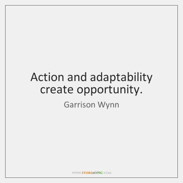 Action and adaptability create opportunity.