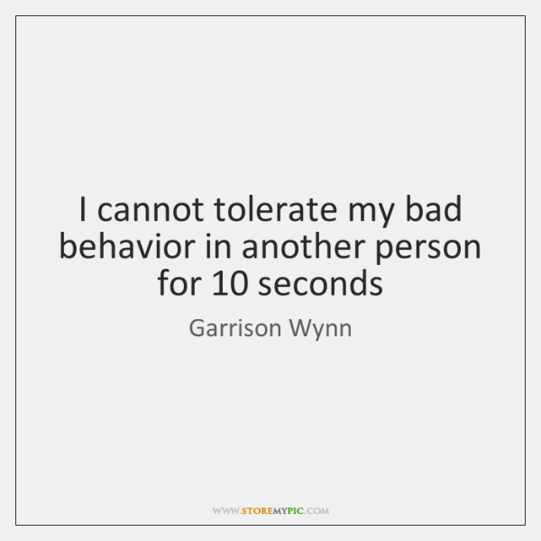 I cannot tolerate my bad behavior in another person for 10 seconds