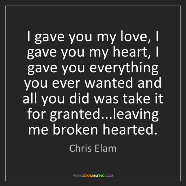 Chris Elam: I gave you my love, I gave you my heart, I gave you everything...