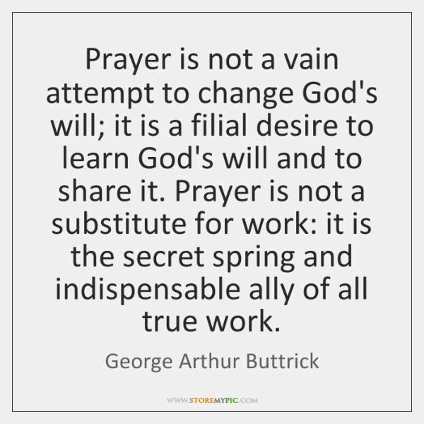 Prayer is not a vain attempt to change God's will; it is ...