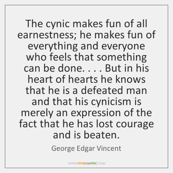 The cynic makes fun of all earnestness; he makes fun of everything ...