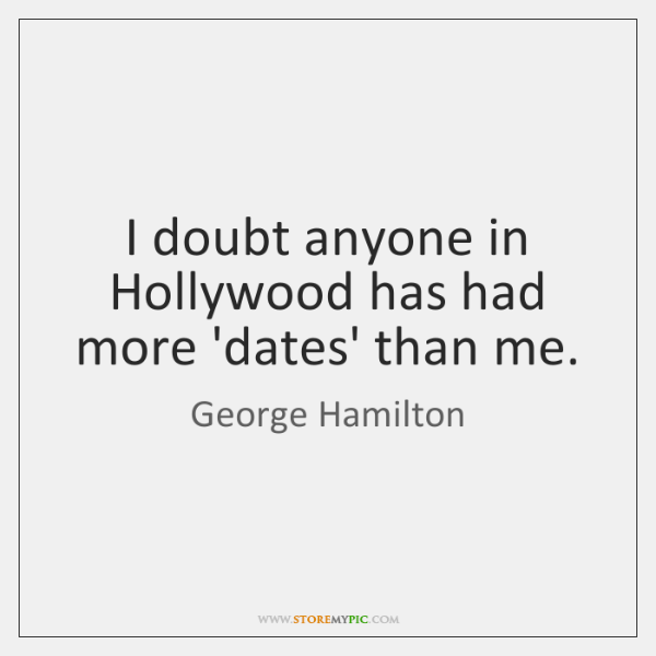 I doubt anyone in Hollywood has had more 'dates' than me.