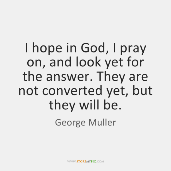 I hope in God, I pray on, and look yet for the ...