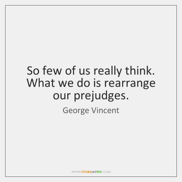 So few of us really think. What we do is rearrange our ...