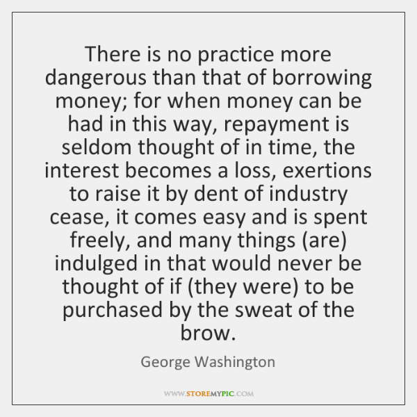 There is no practice more dangerous than that of borrowing money; for ...