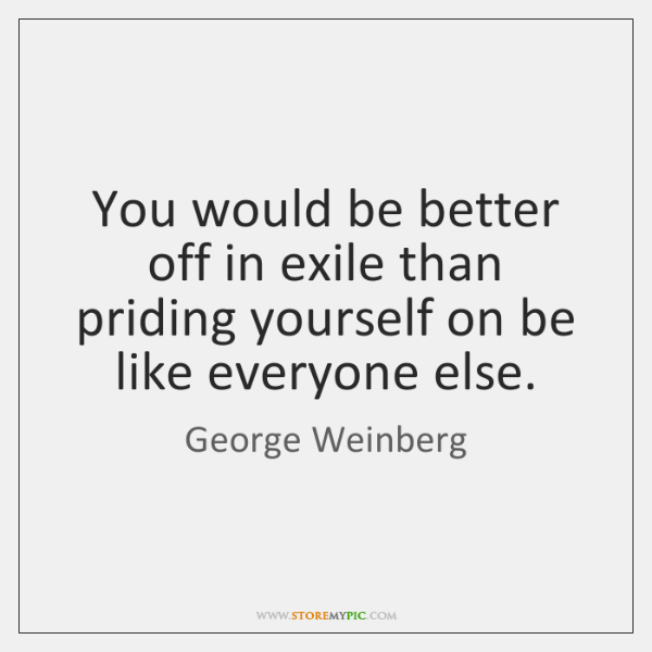 You would be better off in exile than priding yourself on be ...