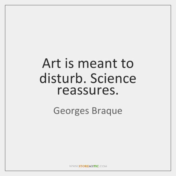 Art is meant to disturb. Science reassures.
