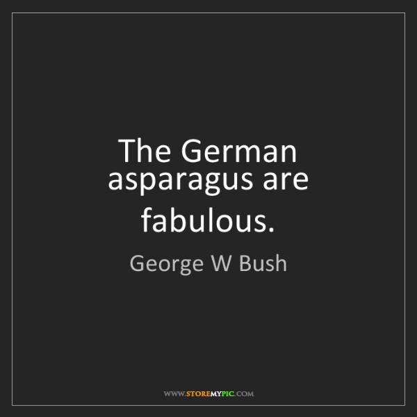 George W Bush: The German asparagus are fabulous.