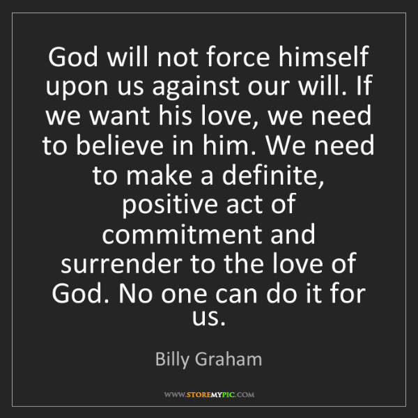 Billy Graham: God will not force himself upon us against our will....