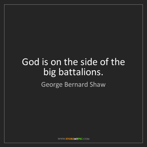 George Bernard Shaw: God is on the side of the big battalions.