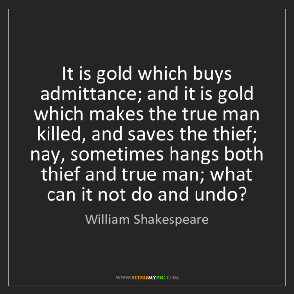 William Shakespeare: It is gold which buys admittance; and it is gold which...