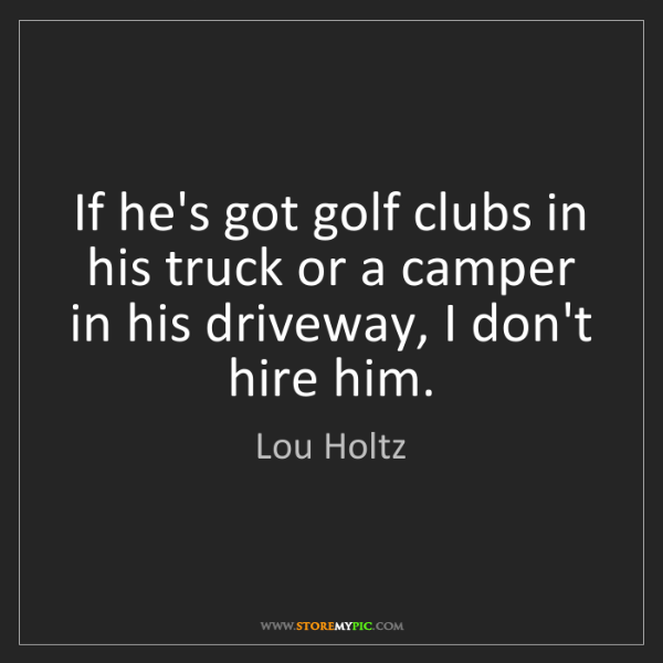 Lou Holtz: If he's got golf clubs in his truck or a camper in his...