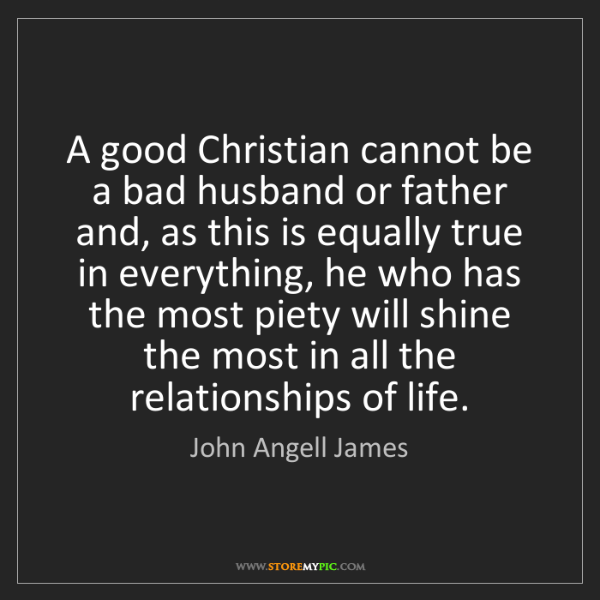 John Angell James: A good Christian cannot be a bad husband or father and,...