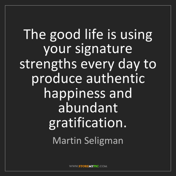 Martin Seligman: The good life is using your signature strengths every...