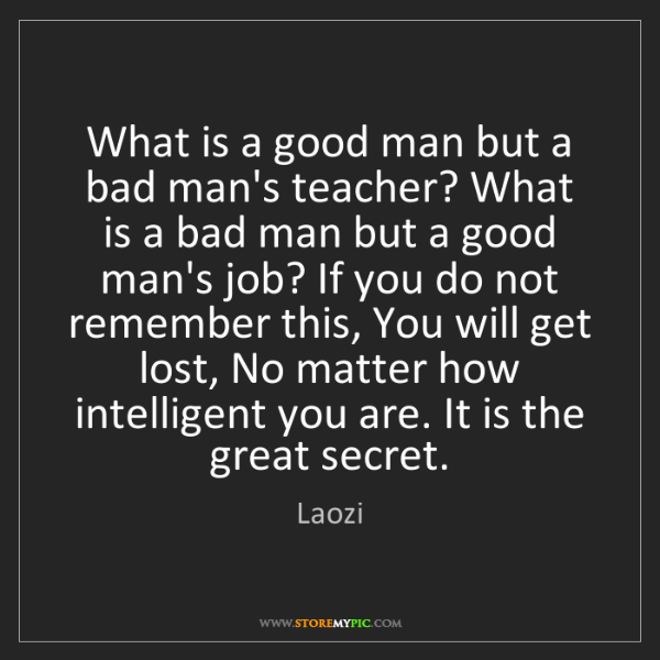 Laozi: What is a good man but a bad man's teacher? What is a...