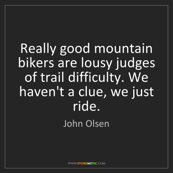 John Olsen: Really good mountain bikers are lousy judges of trail...