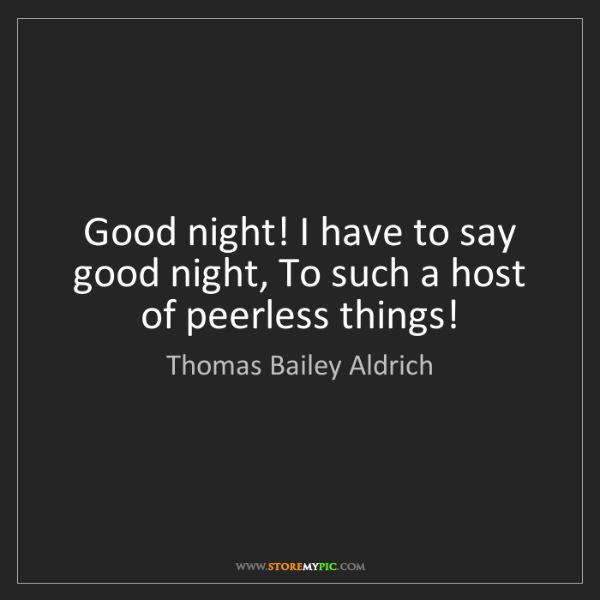 Thomas Bailey Aldrich: Good night! I have to say good night, To such a host...