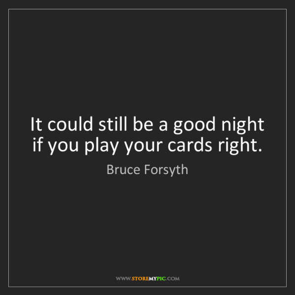 Bruce Forsyth: It could still be a good night if you play your cards...