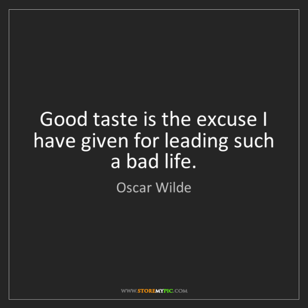 Oscar Wilde: Good taste is the excuse I have given for leading such...
