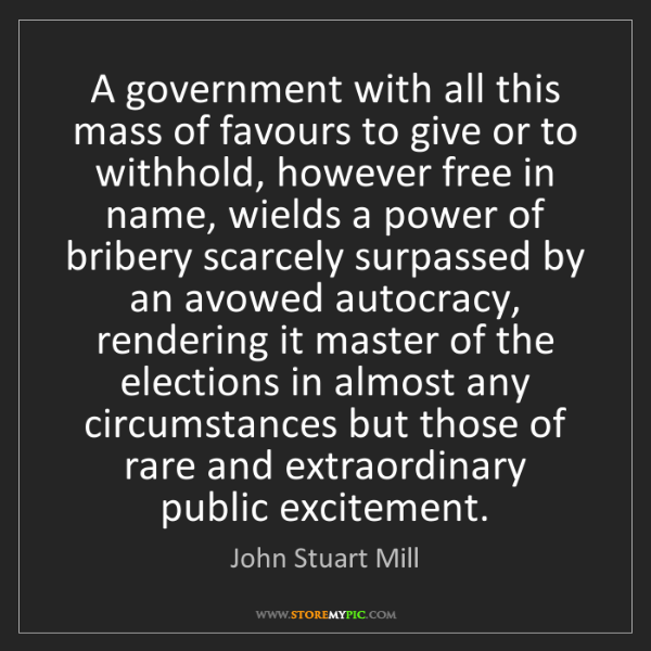 John Stuart Mill: A government with all this mass of favours to give or...