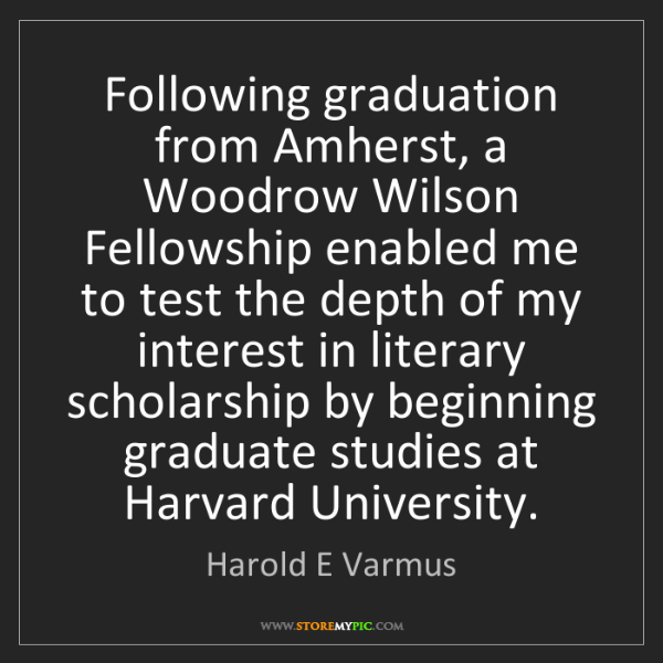 Harold E Varmus: Following graduation from Amherst, a Woodrow Wilson Fellowship...