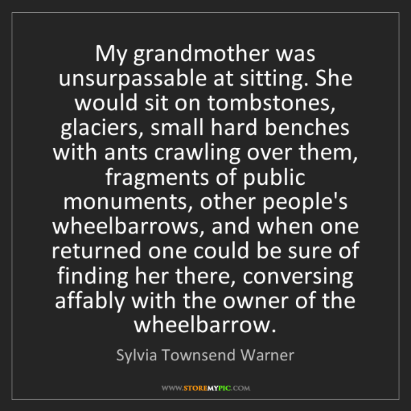Sylvia Townsend Warner: My grandmother was unsurpassable at sitting. She would...