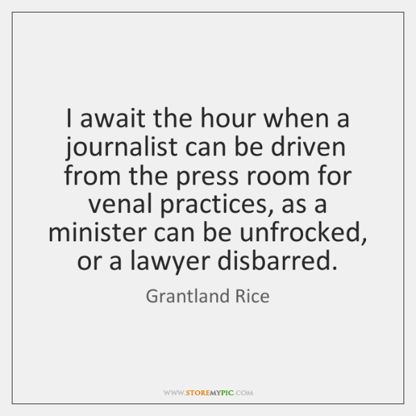 I await the hour when a journalist can be driven from the ...
