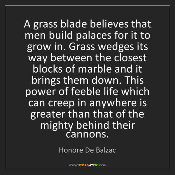 Honore De Balzac: A grass blade believes that men build palaces for it...