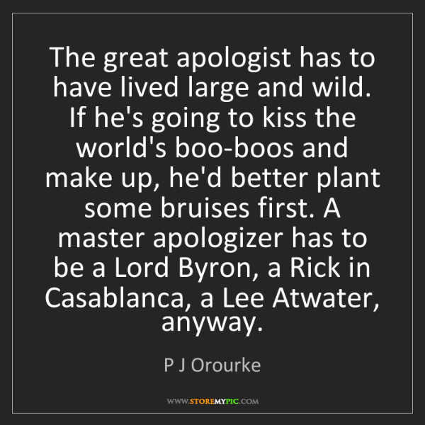 P J Orourke: The great apologist has to have lived large and wild....