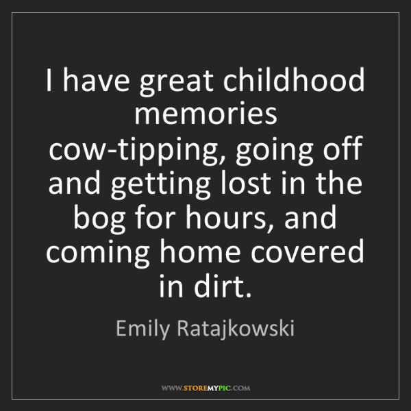 Emily Ratajkowski: I have great childhood memories cow-tipping, going off...