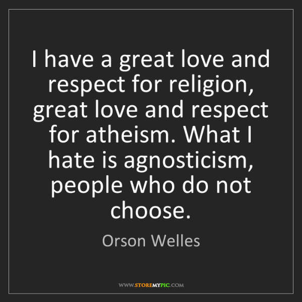 Orson Welles: I have a great love and respect for religion, great love...
