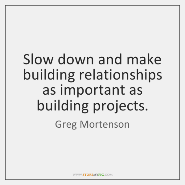 Slow down and make building relationships as important as building projects.