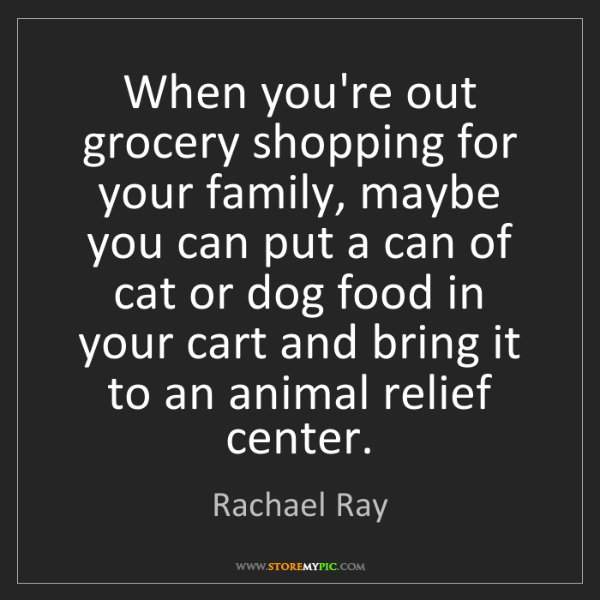 Rachael Ray: When you're out grocery shopping for your family, maybe...