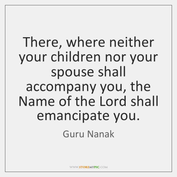 There, where neither your children nor your spouse shall accompany you, the ...