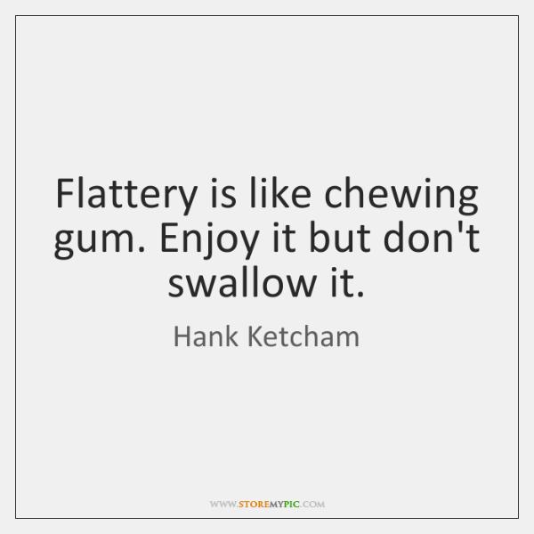 Flattery is like chewing gum. Enjoy it but don't swallow it.